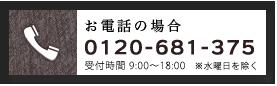 【お電話の場合】0120-681-375 / 受付時間 9:00〜18:00 ※水曜日を除く